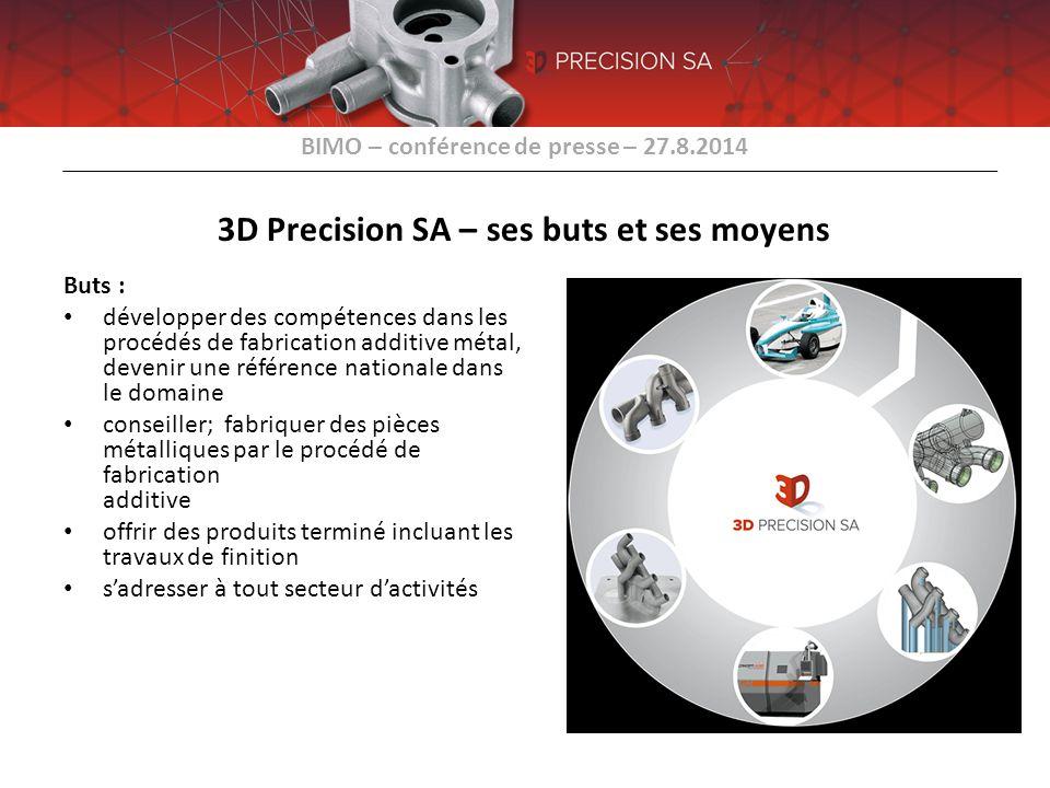 BIMO – conférence de presse – 27.8.2014 3D Precision SA – ses buts et ses moyens Buts : développer des compétences dans les procédés de fabrication ad