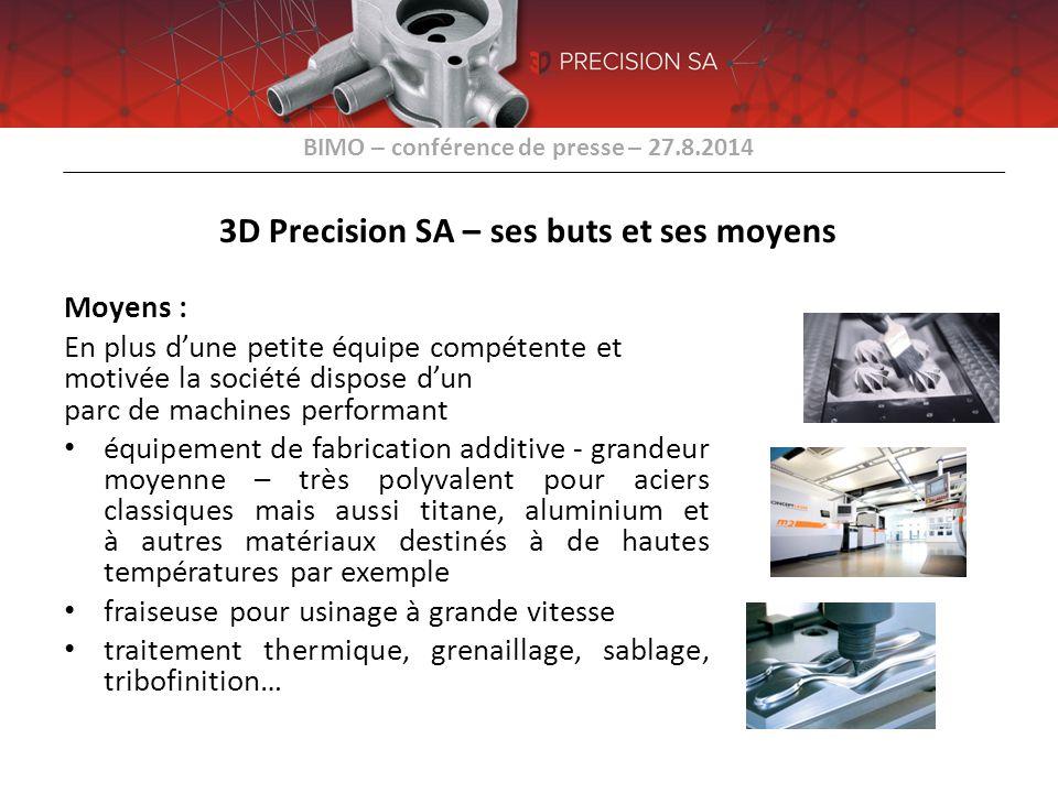 BIMO – conférence de presse – 27.8.2014 3D Precision SA – ses buts et ses moyens Moyens : En plus d'une petite équipe compétente et motivée la société