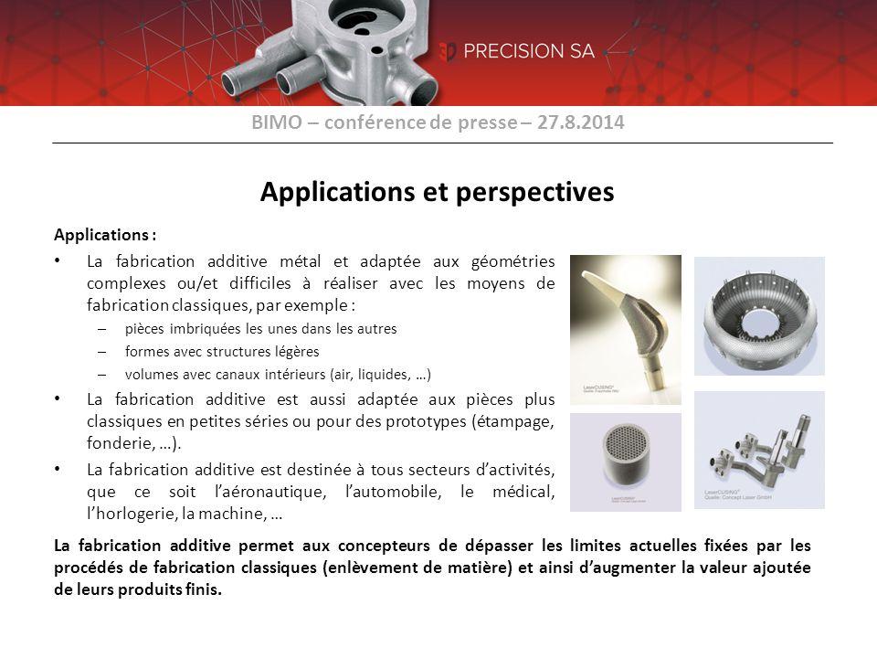 BIMO – conférence de presse – 27.8.2014 Applications et perspectives Perspectives : La croissance des besoins est liée à la prise en considération du procédé de fabrication additive par les concepteurs et le procédé n'est pas encore répandu – un existe donc un fort potentiel.