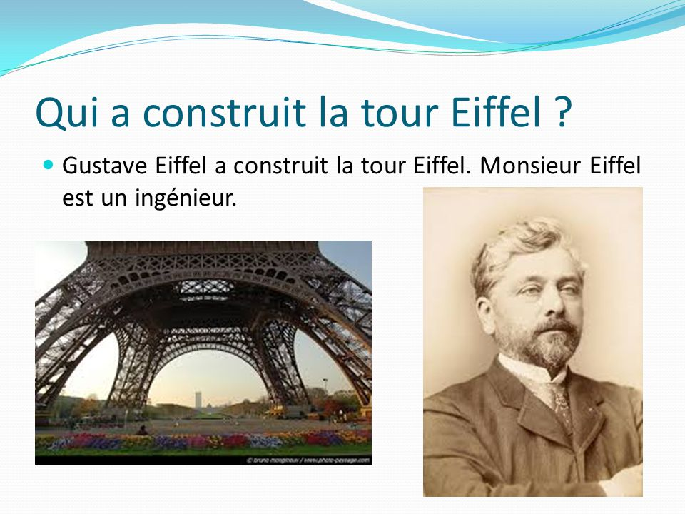 Qui a construit la tour Eiffel ? Gustave Eiffel a construit la tour Eiffel. Monsieur Eiffel est un ingénieur.