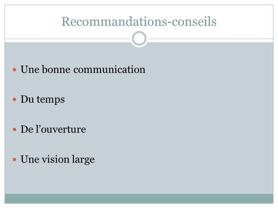 Recommandations-conseils Une bonne communication Du temps De l'ouverture Une vision large