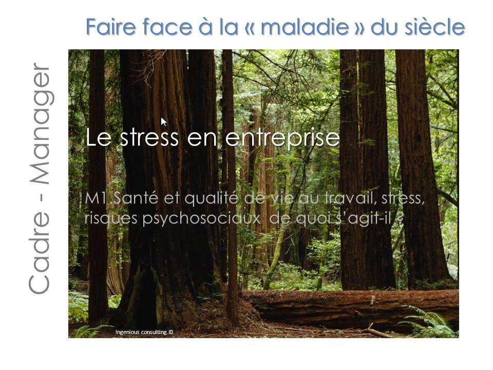 Faire face à la « maladie » du siècle Le stress en entreprise Cadre - Manager Ingenious consulting © M1.Santé et qualité de vie au travail, stress, risques psychosociaux de quoi s'agit-il ?