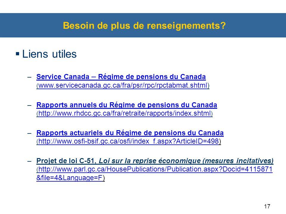 17 Besoin de plus de renseignements?  Liens utiles –Service Canada – Régime de pensions du Canada ( www.servicecanada.gc.ca/fra/psr/rpc/rpctabmat.sht