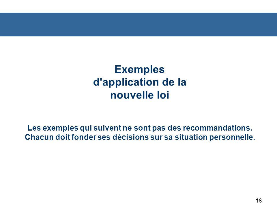 18 Exemples d application de la nouvelle loi Les exemples qui suivent ne sont pas des recommandations.