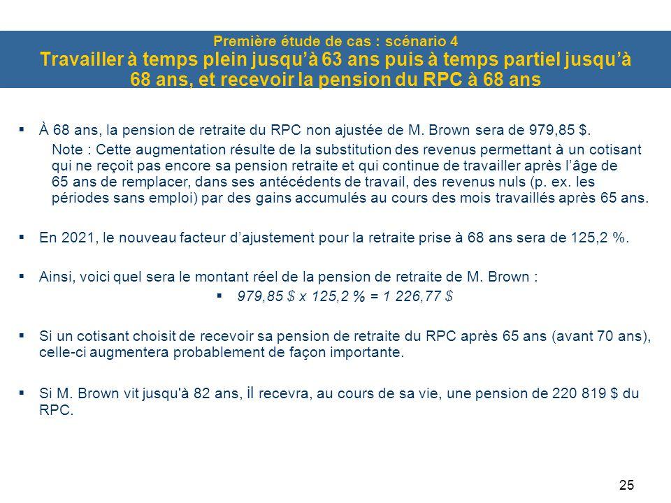 25 Première étude de cas : scénario 4 Travailler à temps plein jusqu'à 63 ans puis à temps partiel jusqu'à 68 ans, et recevoir la pension du RPC à 68