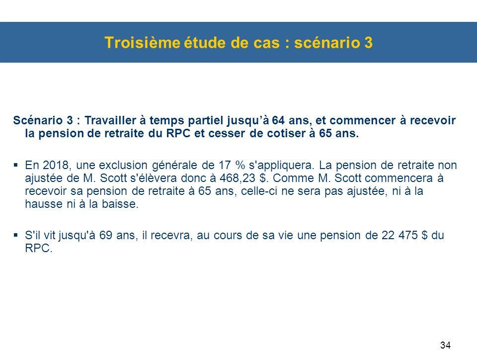 34 Troisième étude de cas : scénario 3 Scénario 3 : Travailler à temps partiel jusqu'à 64 ans, et commencer à recevoir la pension de retraite du RPC et cesser de cotiser à 65 ans.