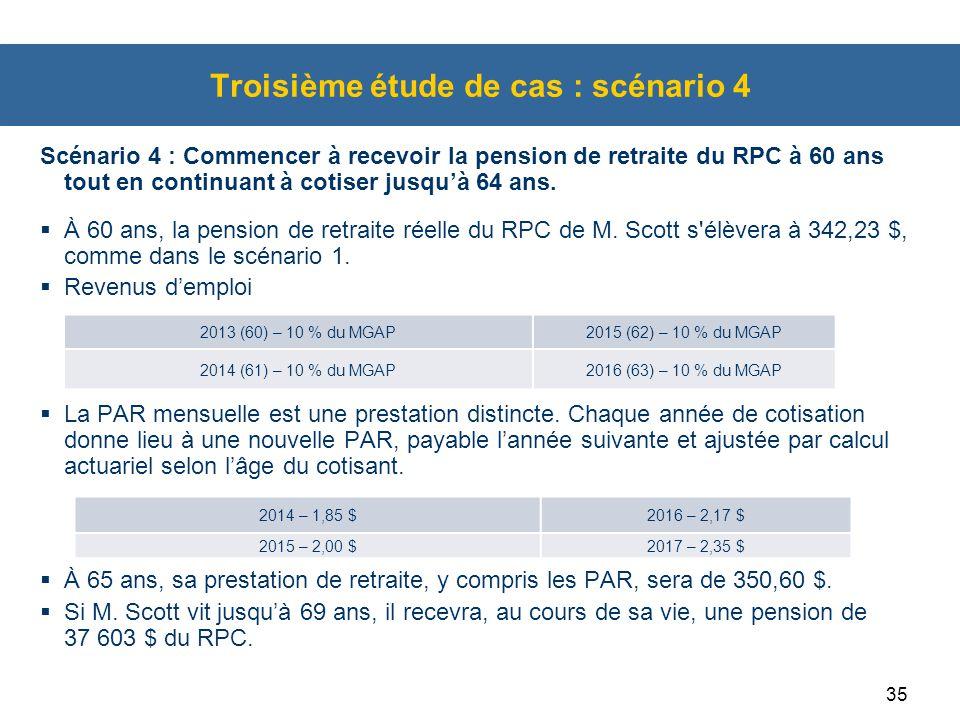 35 Troisième étude de cas : scénario 4 Scénario 4 : Commencer à recevoir la pension de retraite du RPC à 60 ans tout en continuant à cotiser jusqu'à 6