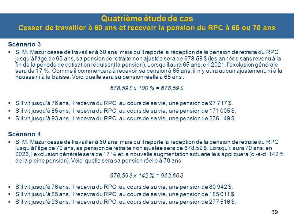 39 Quatrième étude de cas Cesser de travailler à 60 ans et recevoir la pension du RPC à 65 ou 70 ans Scénario 3  Si M.