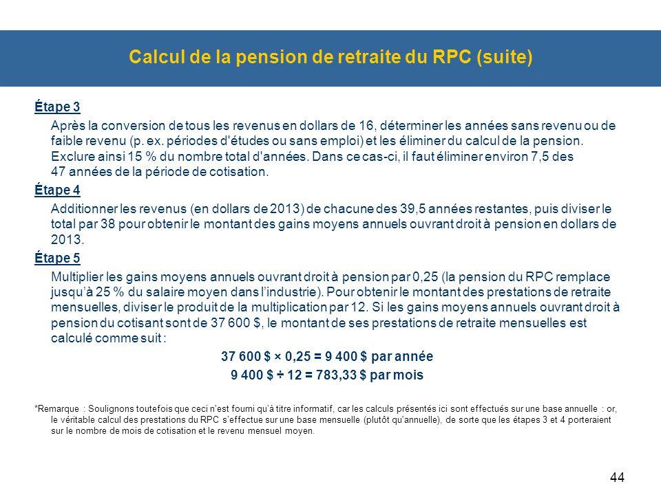 44 Calcul de la pension de retraite du RPC (suite) Étape 3 Après la conversion de tous les revenus en dollars de 16, déterminer les années sans revenu ou de faible revenu (p.
