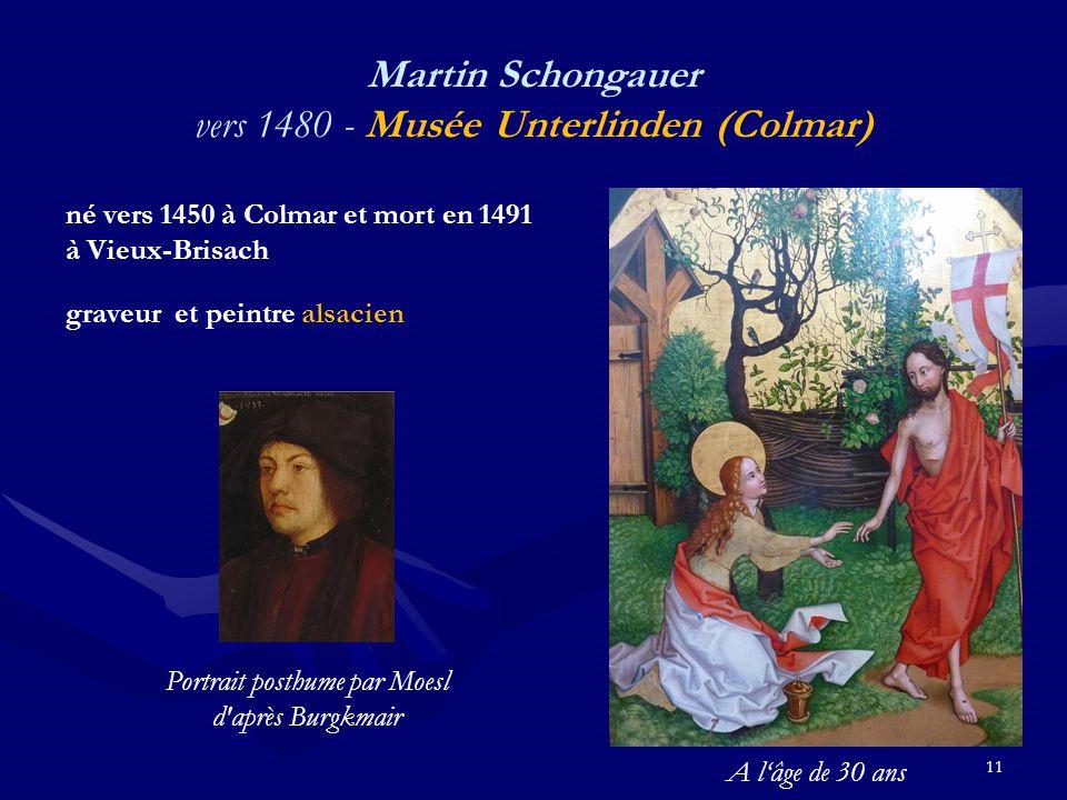 11 Martin Schongauer vers 1480 - Musée Unterlinden (Colmar) né vers 1450 à Colmar et mort en 1491 à Vieux-Brisach graveur et peintre alsacien Portrait posthume par Moesl d après Burgkmair A l'âge de 30 ans