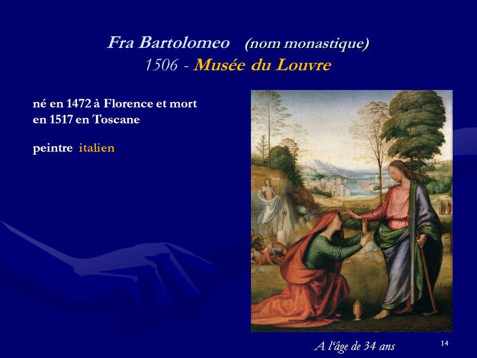 14 (nom monastique) Fra Bartolomeo (nom monastique) 1506 - Musée du Louvre né en 1472 à Florence et mort en 1517 en Toscane peintre italien A l'âge de 34 ans