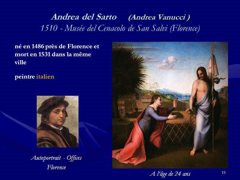 15 Andrea Vanucci ) Andrea del Sarto (Andrea Vanucci ) 1510 - Musée del Cenacolo de San Salvi (Florence) né en 1486 près de Florence et mort en 1531 dans la même ville peintre italien Autoportrait - Offices Florence A l'âge de 24 ans