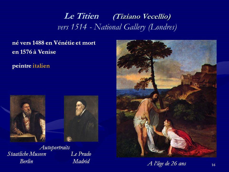 16 Tiziano Vecellio) Le Titien (Tiziano Vecellio) vers 1514 - National Gallery (Londres) né vers 1488 en Vénétie et mort en 1576 à Venise peintre italien Staatliche Museen Berlin Autoportraits Le Prado Madrid A l'âge de 26 ans