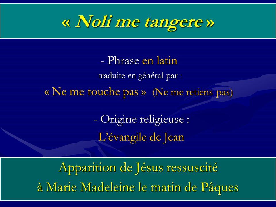 « Noli me tangere » - Phrase en latin traduite en général par : traduite en général par : « Ne me touche pas » (Ne me retiens pas) 2 - Origine religieuse : L'évangile de Jean Apparition de Jésus ressuscité à Marie Madeleine le matin de Pâques