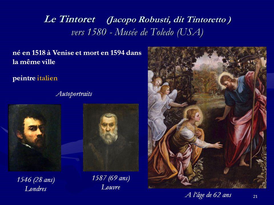 21 Le Tintoret (Jacopo Robusti, dit Tintoretto ) vers 1580 - Musée de Toledo (USA) né en 1518 à Venise et mort en 1594 dans la même ville peintre italien 1587 (69 ans) Louvre 1546 (28 ans) Londres Autoportraits A l'âge de 62 ans
