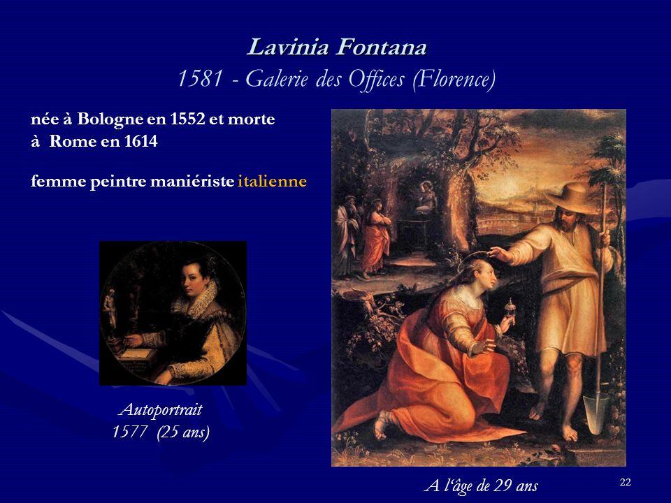 22 Lavinia Fontana Lavinia Fontana 1581 - Galerie des Offices (Florence) née à Bologne en 1552 et morte à Rome en 1614 femme peintre maniériste italienne Autoportrait 1577 (25 ans) A l'âge de 29 ans