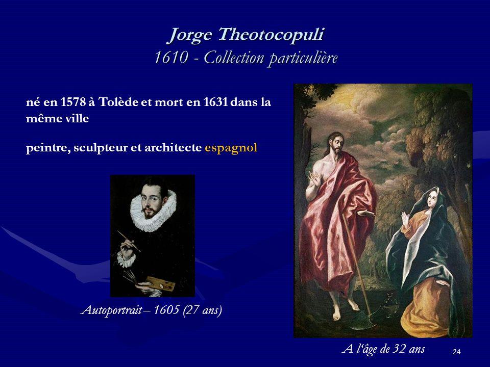24 Jorge Theotocopuli 1610 - Collection particulière né en 1578 à Tolède et mort en 1631 dans la même ville peintre, sculpteur et architecte espagnol Autoportrait – 1605 (27 ans) A l'âge de 32 ans