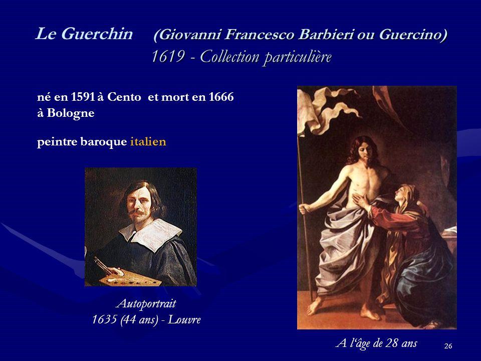 26 Giovanni Francesco Barbieri ou Guercino) 1619 - Collection particulière Le Guerchin (Giovanni Francesco Barbieri ou Guercino) 1619 - Collection particulière né en 1591 à Cento et mort en 1666 à Bologne peintre baroque italien Autoportrait 1635 (44 ans) - Louvre A l'âge de 28 ans