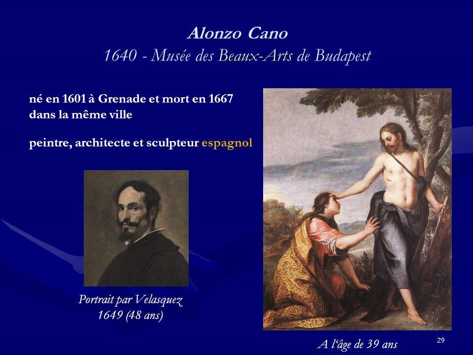 29 Beaux-Arts Alonzo Cano 1640 - Musée des Beaux-Arts de Budapest né en 1601 à Grenade et mort en 1667 dans la même ville peintre, architecte et sculpteur espagnol Portrait par Velasquez 1649 (48 ans) A l'âge de 39 ans