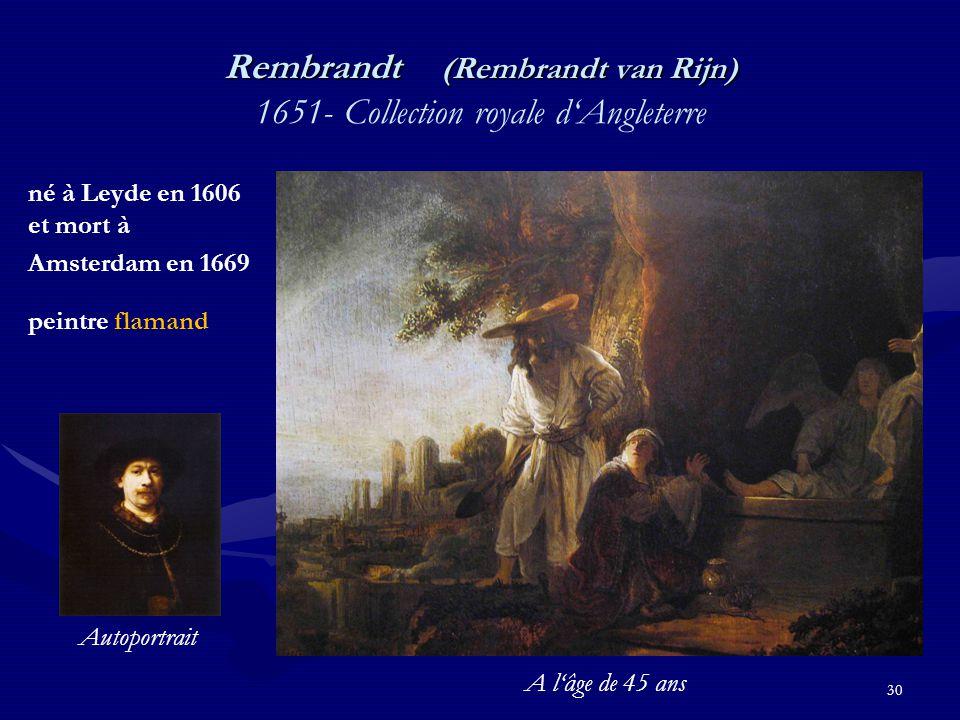 30 Rembrandt (Rembrandt van Rijn) Rembrandt (Rembrandt van Rijn) 1651- Collection royale d'Angleterre né à Leyde en 1606 et mort à Amsterdam en 1669 peintre flamand Autoportrait A l'âge de 45 ans