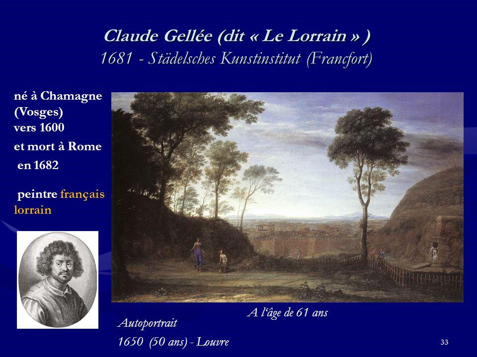 33 Claude Gellée (dit « Le Lorrain » ) 1681 - Städelsches Kunstinstitut (Francfort) né à Chamagne (Vosges) vers 1600 et mort à Rome en 1682 peintre français lorrain Autoportrait 1650 (50 ans) - Louvre A l'âge de 61 ans
