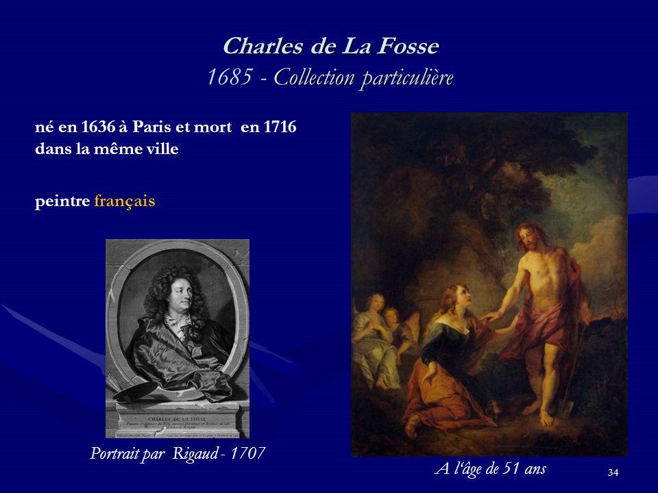 34 Charles de La Fosse - Collection particulière Charles de La Fosse 1685 - Collection particulière né en 1636 à Paris et mort en 1716 dans la même ville peintre français Portrait par Rigaud - 1707 A l'âge de 51 ans