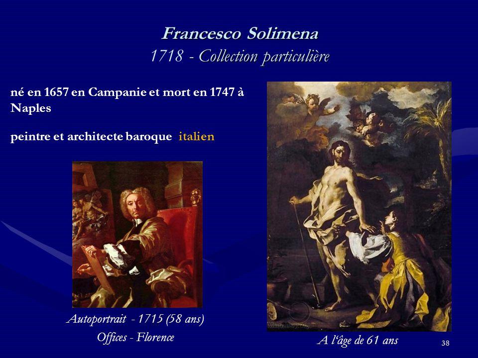 38 Francesco Solimena - Collection particulière Francesco Solimena 1718 - Collection particulière né en 1657 en Campanie et mort en 1747 à Naples peintre et architecte baroque italien Autoportrait - 1715 (58 ans) Offices - Florence A l'âge de 61 ans