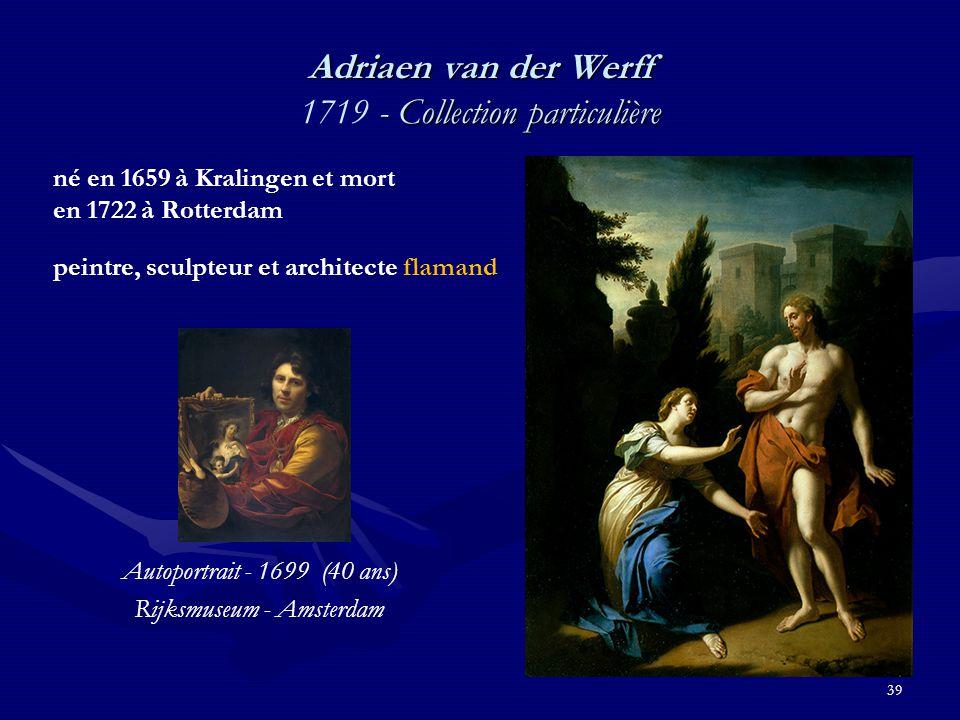 39 Adriaen van der Werff - Collection particulière Adriaen van der Werff 1719 - Collection particulière né en 1659 à Kralingen et mort en 1722 à Rotterdam peintre, sculpteur et architecte flamand Autoportrait - 1699 (40 ans) Rijksmuseum - Amsterdam