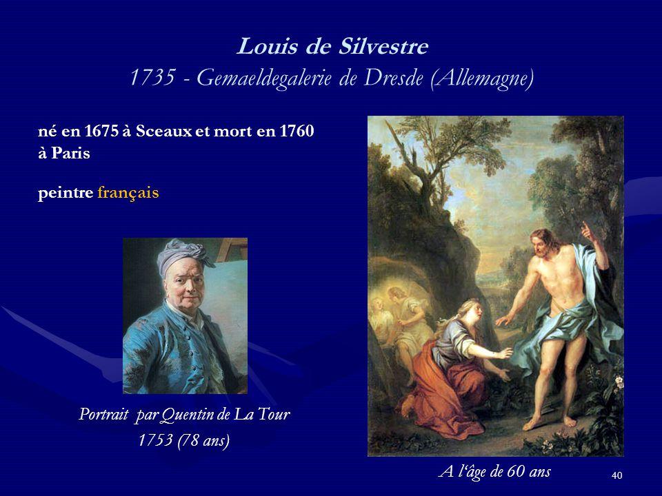 40 Louis de Silvestre 1735 - Gemaeldegalerie de Dresde (Allemagne) né en 1675 à Sceaux et mort en 1760 à Paris peintre français Portrait par Quentin de La Tour 1753 (78 ans) A l'âge de 60 ans