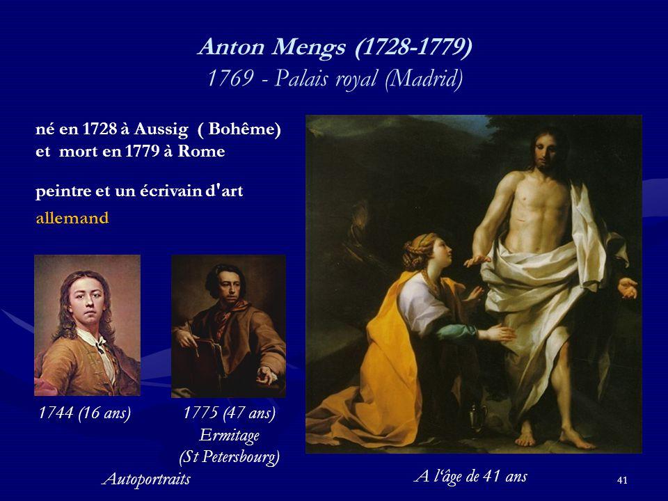 41 Anton Mengs (1728-1779) 1769 - Palais royal (Madrid) né en 1728 à Aussig ( Bohême) et mort en 1779 à Rome peintre et un écrivain d art allemand 1775 (47 ans) Ermitage (St Petersbourg) Autoportraits 1744 (16 ans) A l'âge de 41 ans
