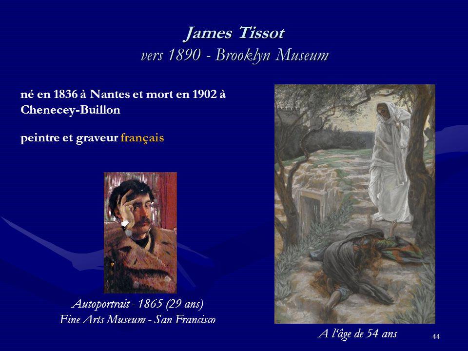 James Tissot vers 1890 - Brooklyn Museum 44 né en 1836 à Nantes et mort en 1902 à Chenecey-Buillon peintre et graveur français Autoportrait - 1865 (29 ans) Fine Arts Museum - San Francisco A l'âge de 54 ans