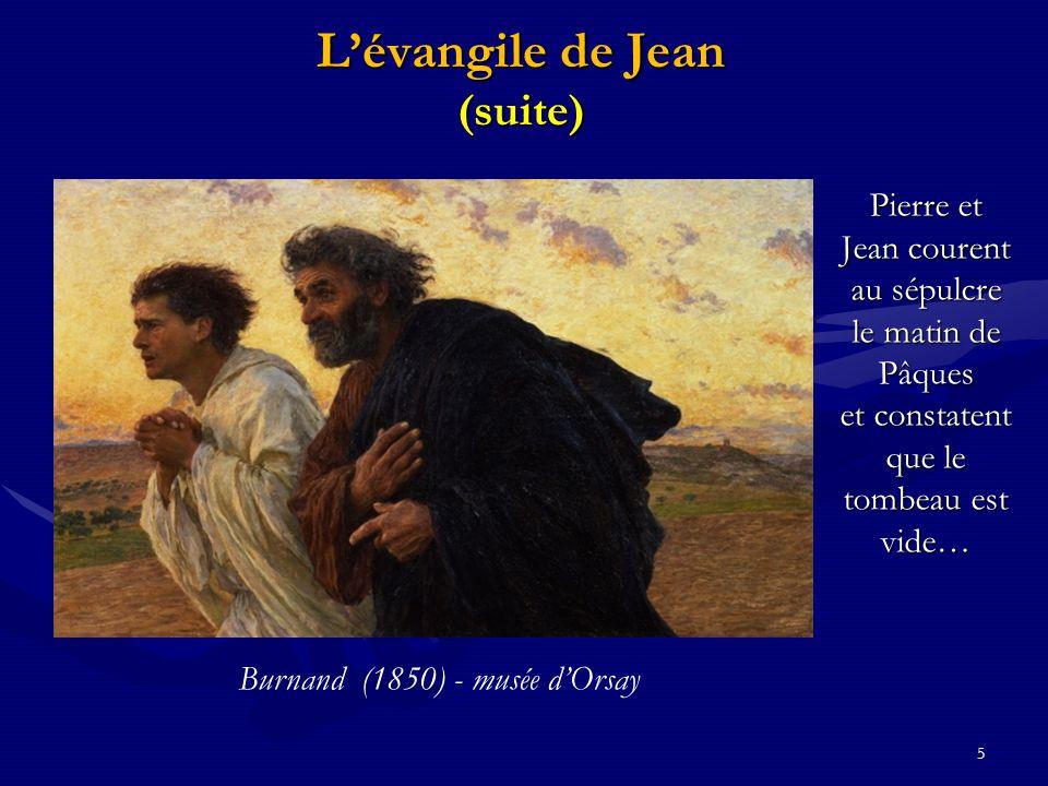 5 L'évangile de Jean (suite) Pierre et Jean courent au sépulcre le matin de Pâques et constatent que le tombeau est vide… Burnand (1850) - musée d'Ors