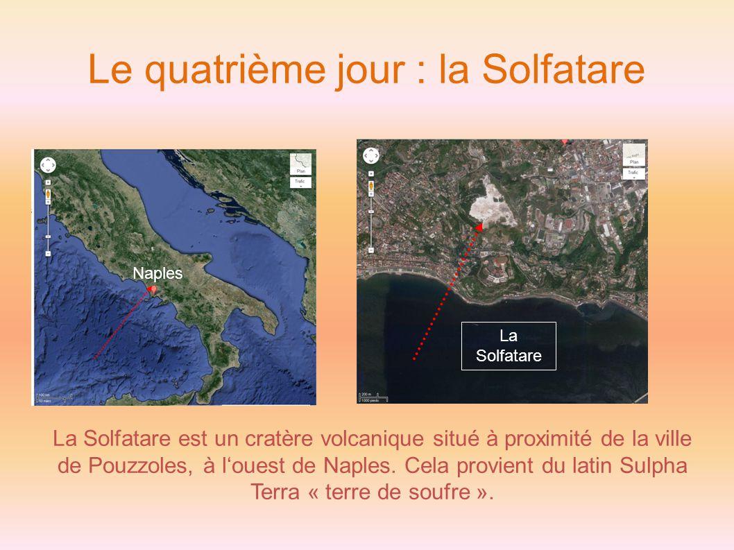 Le quatrième jour : la Solfatare La Solfatare est un cratère volcanique situé à proximité de la ville de Pouzzoles, à l'ouest de Naples.