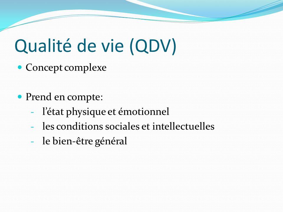 Qualité de vie (QDV) Concept complexe Prend en compte: - l'état physique et émotionnel - les conditions sociales et intellectuelles - le bien-être gén