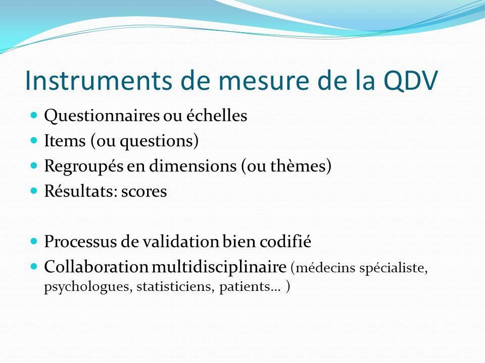 Instruments de mesure de la QDV Questionnaires ou échelles Items (ou questions) Regroupés en dimensions (ou thèmes) Résultats: scores Processus de val