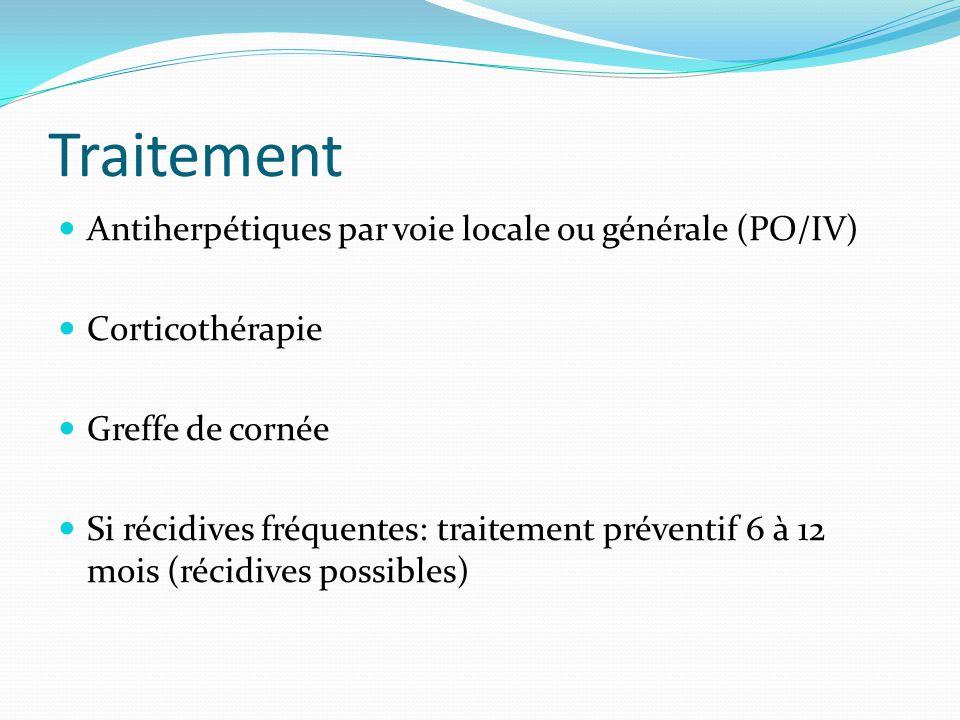 Traitement Antiherpétiques par voie locale ou générale (PO/IV) Corticothérapie Greffe de cornée Si récidives fréquentes: traitement préventif 6 à 12 m