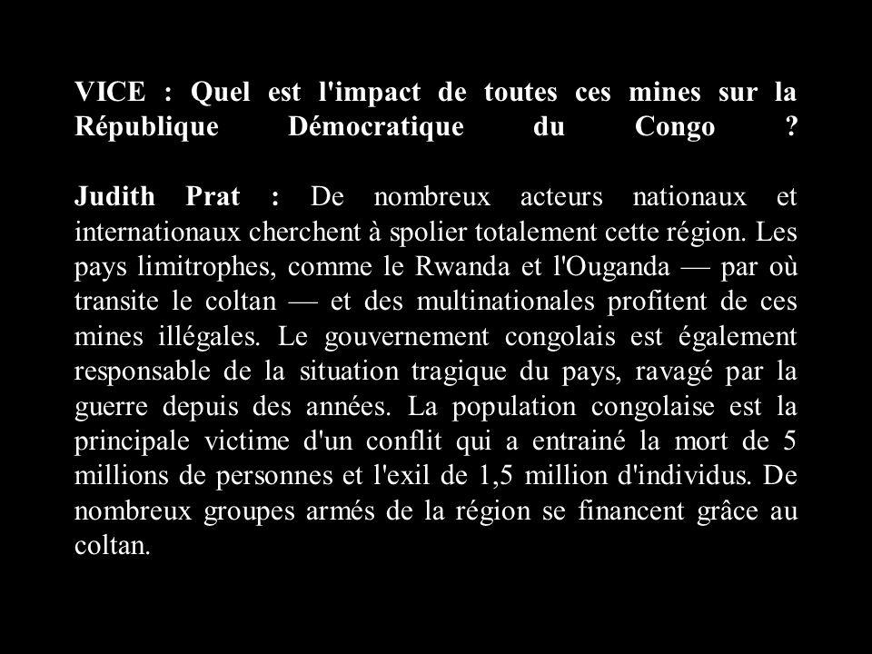 VICE : Quel est l'impact de toutes ces mines sur la République Démocratique du Congo ? Judith Prat : De nombreux acteurs nationaux et internationaux c
