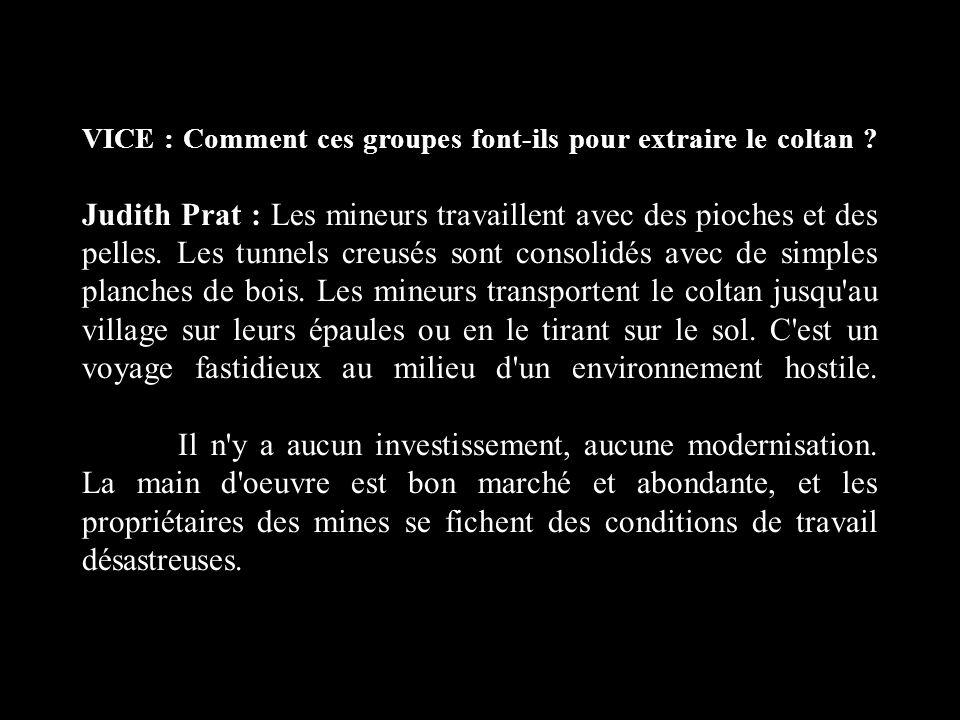 VICE : Comment ces groupes font-ils pour extraire le coltan ? Judith Prat : Les mineurs travaillent avec des pioches et des pelles. Les tunnels creusé