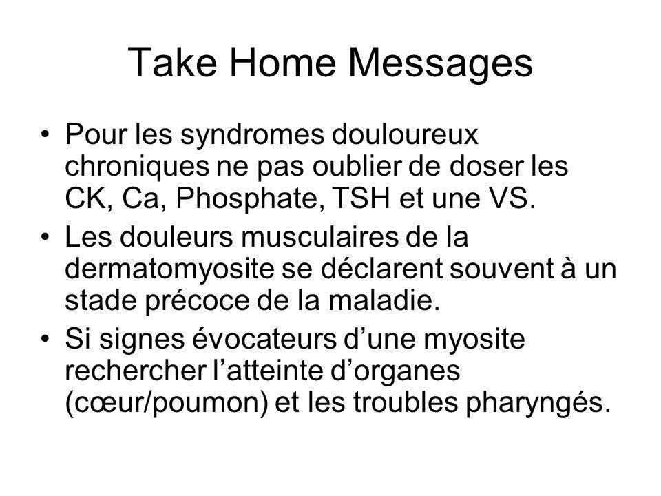Take Home Messages Pour les syndromes douloureux chroniques ne pas oublier de doser les CK, Ca, Phosphate, TSH et une VS. Les douleurs musculaires de