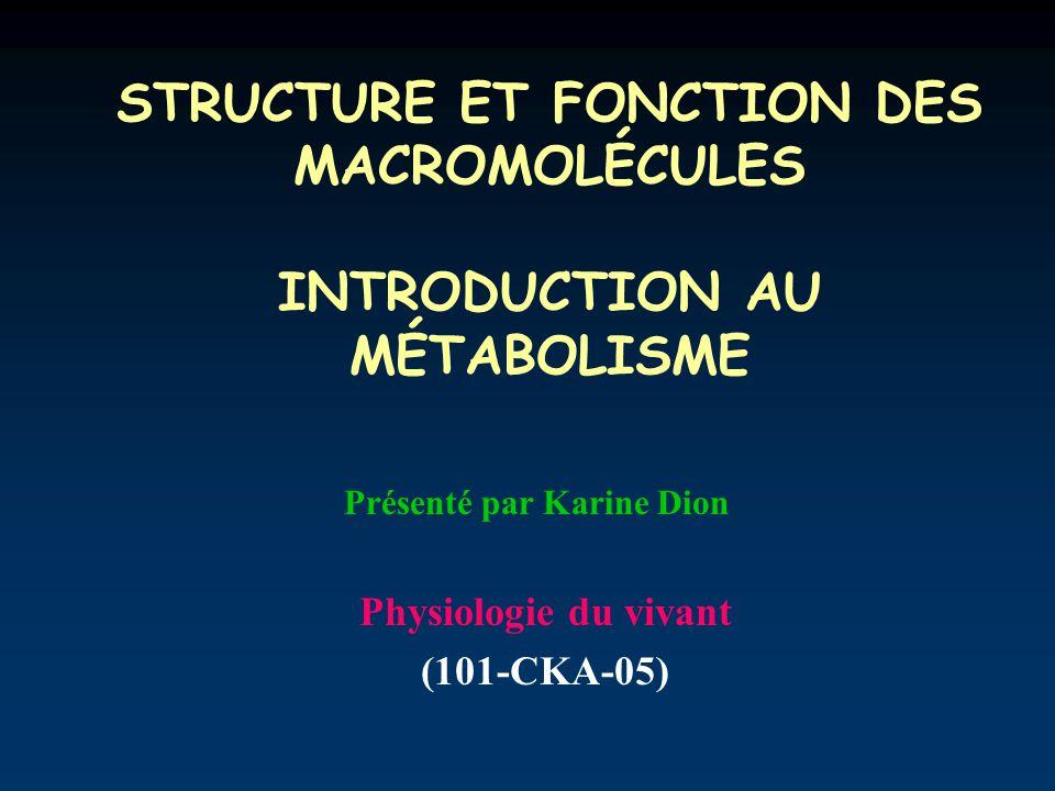STRUCTURE ET FONCTION DES MACROMOLÉCULES INTRODUCTION AU MÉTABOLISME Physiologie du vivant (101-CKA-05) Présenté par Karine Dion
