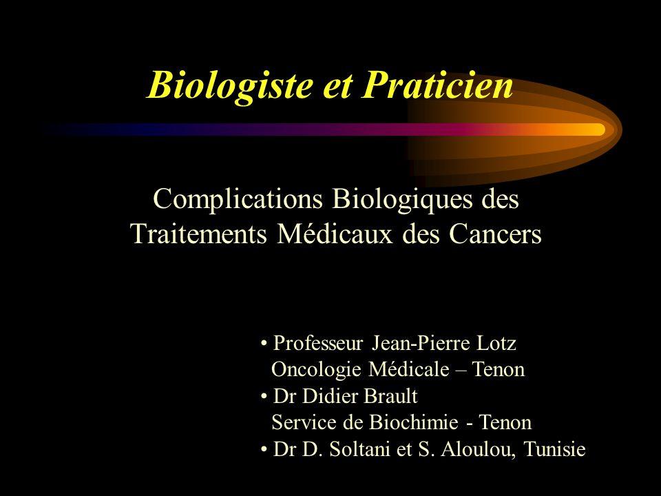 Biologiste et Praticien Complications Biologiques des Traitements Médicaux des Cancers Professeur Jean-Pierre Lotz Oncologie Médicale – Tenon Dr Didier Brault Service de Biochimie - Tenon Dr D.