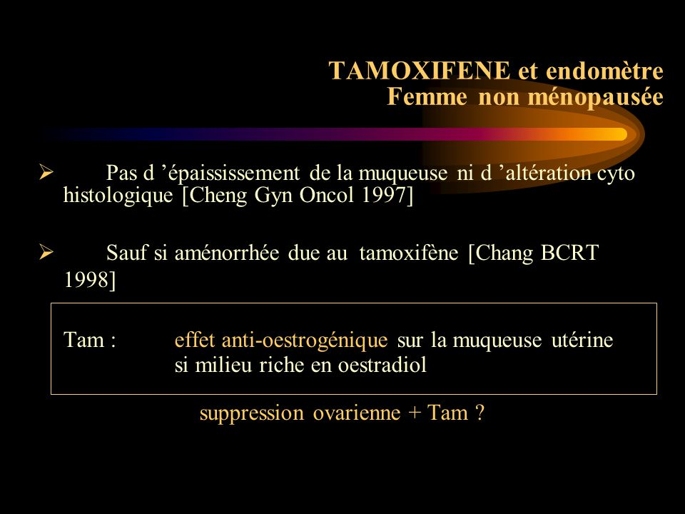 Globalement risque x 2,53 : 0,91 / 1000 / an vs 2,30 placebo (6707) Tam (6681) RR < 50 ans 8 91,21 > 50 ans 7274,01 TAMOXIFENE Cancer de l'endomètre N