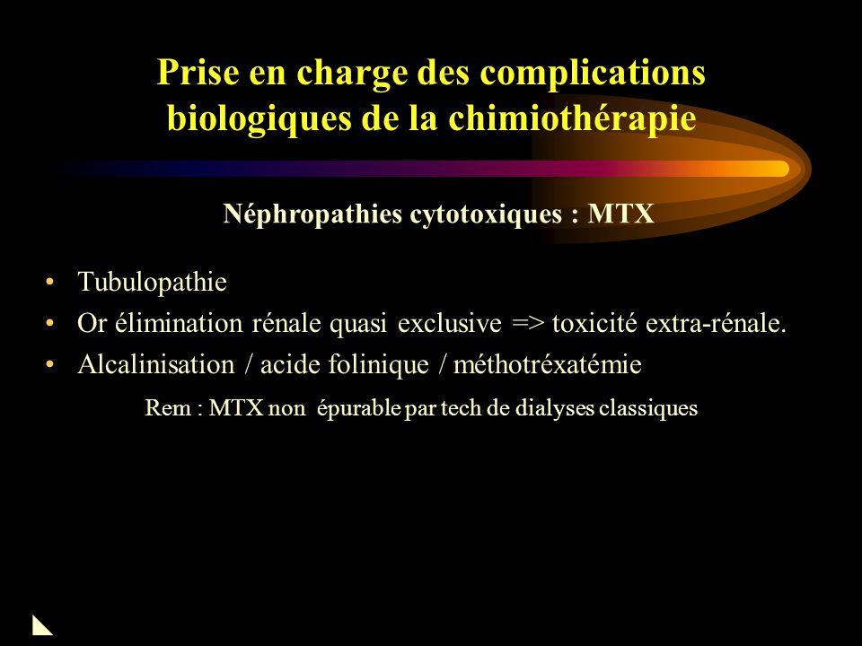 Prise en charge des complications biologiques de la chimiothérapie Tubulopathie voisine de celle observée avec le CDDP Favorisée par les fortes doses et le fractionnement des doses (auto-induction) Syndrome de Fanconi –Insuffisance rénale, hypophosphorémie, hypomagnésémie A part : les cystites hémorragiques (CPM / IFM) Alcalinisation / mesna préventif Néphropathies cytotoxiques : IFM 