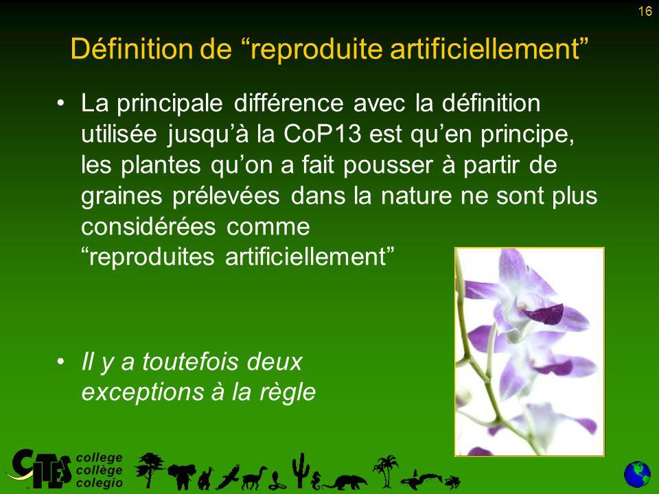 """16 Définition de """"reproduite artificiellement"""" La principale différence avec la définition utilisée jusqu'à la CoP13 est qu'en principe, les plantes q"""