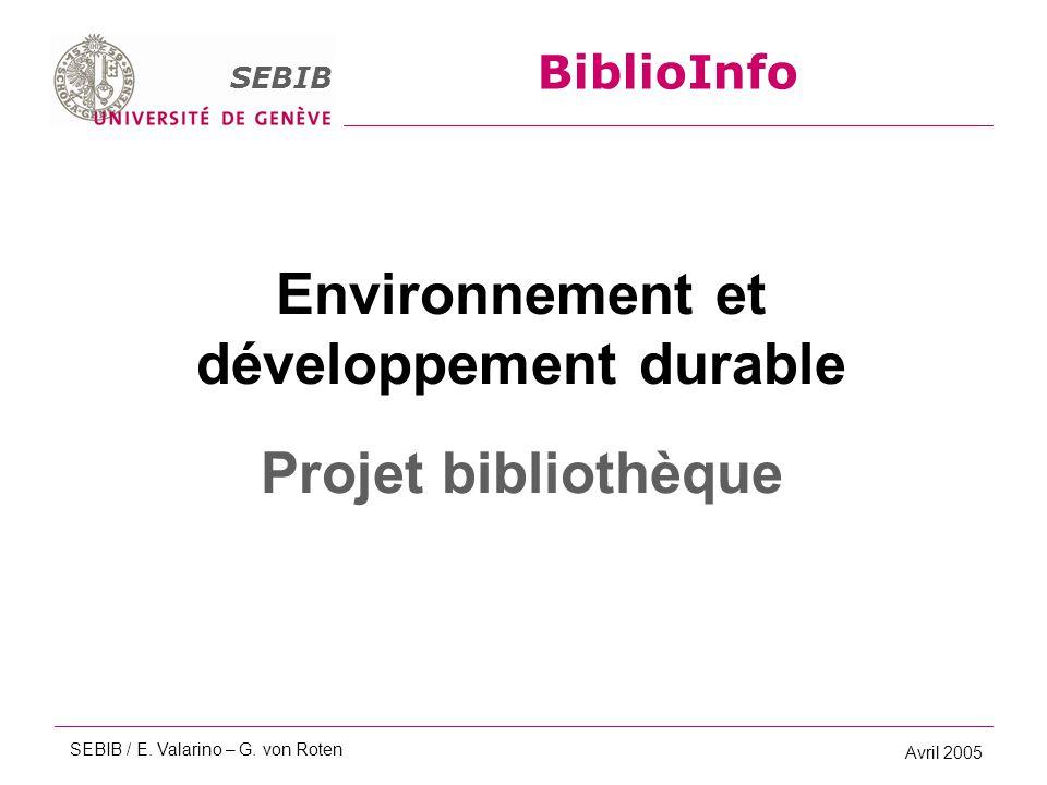 BiblioInfo SEBIB Avril 2005 Environnement et développement durable Projet bibliothèque BiblioInfo SEBIB SEBIB / E. Valarino – G. von Roten