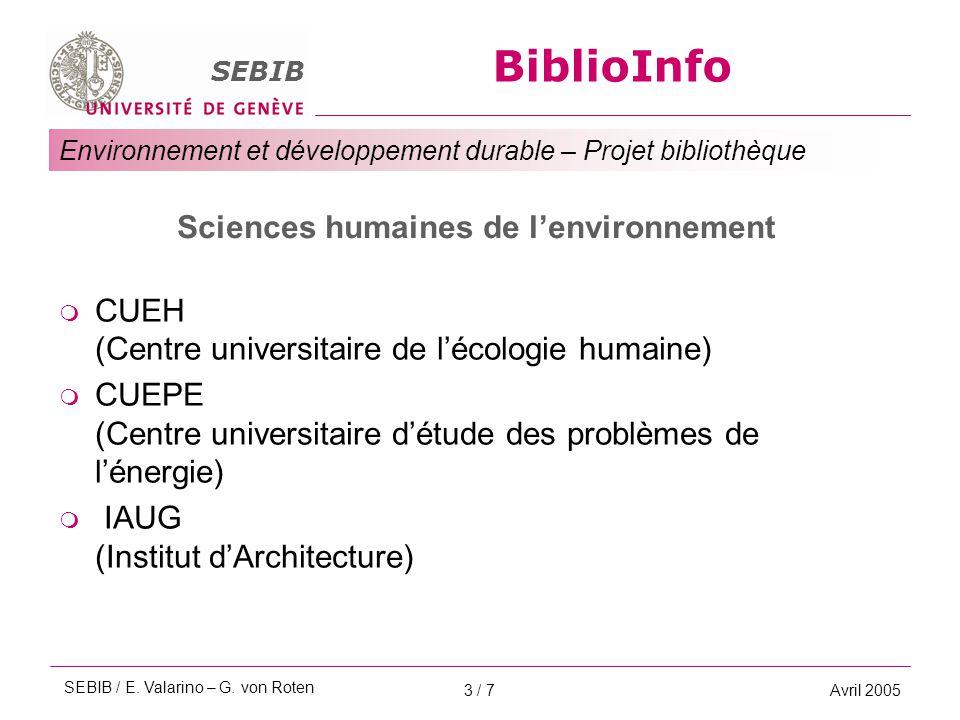 BiblioInfo SEBIB Environnement et développement durable – Projet bibliothèque Avril 20053 / 7 Sciences humaines de l'environnement  CUEH (Centre universitaire de l'écologie humaine)  CUEPE (Centre universitaire d'étude des problèmes de l'énergie)  IAUG (Institut d'Architecture) SEBIB / E.