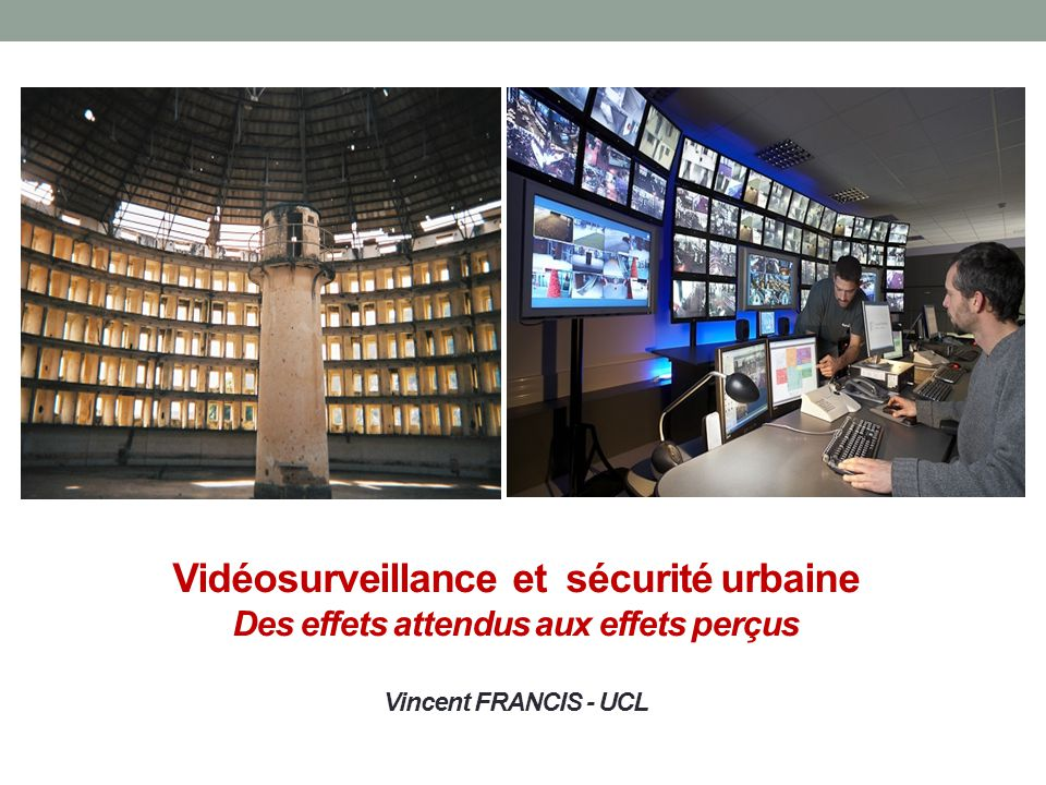 Vidéosurveillance et sécurité urbaine Des effets attendus aux effets perçus Vincent FRANCIS - UCL