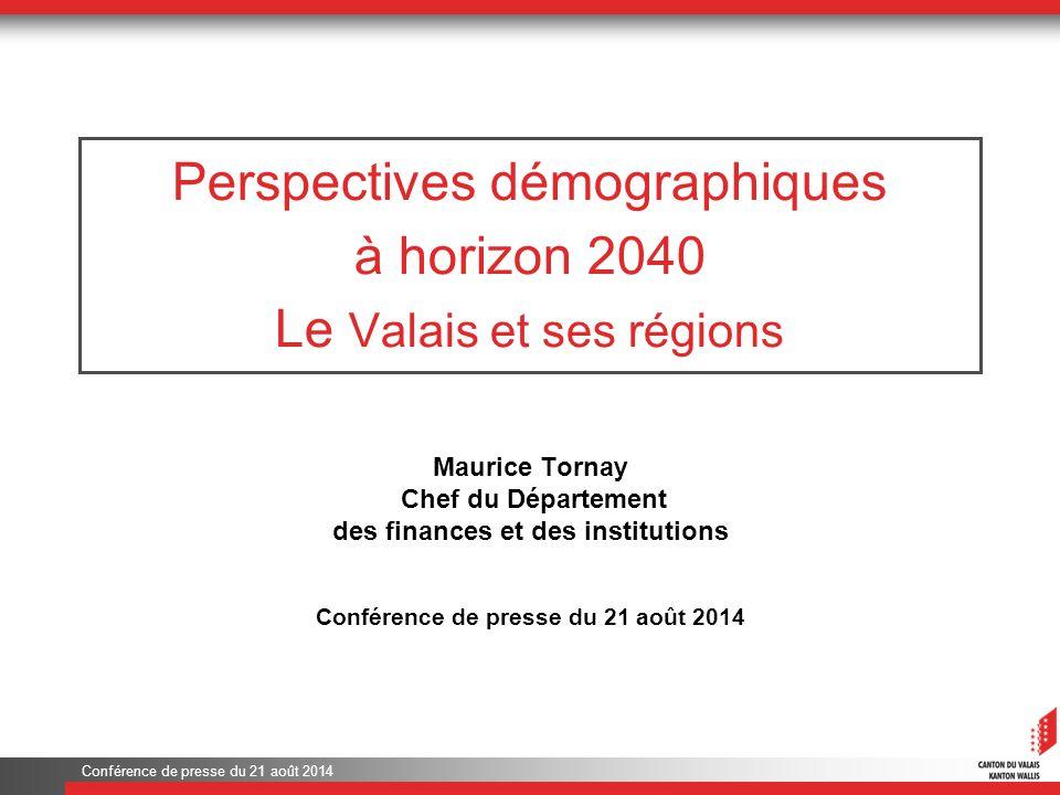 Conférence de presse du 21 août 2014 Perspectives démographiques à horizon 2040 Le Valais et ses régions Maurice Tornay Chef du Département des finances et des institutions Conférence de presse du 21 août 2014