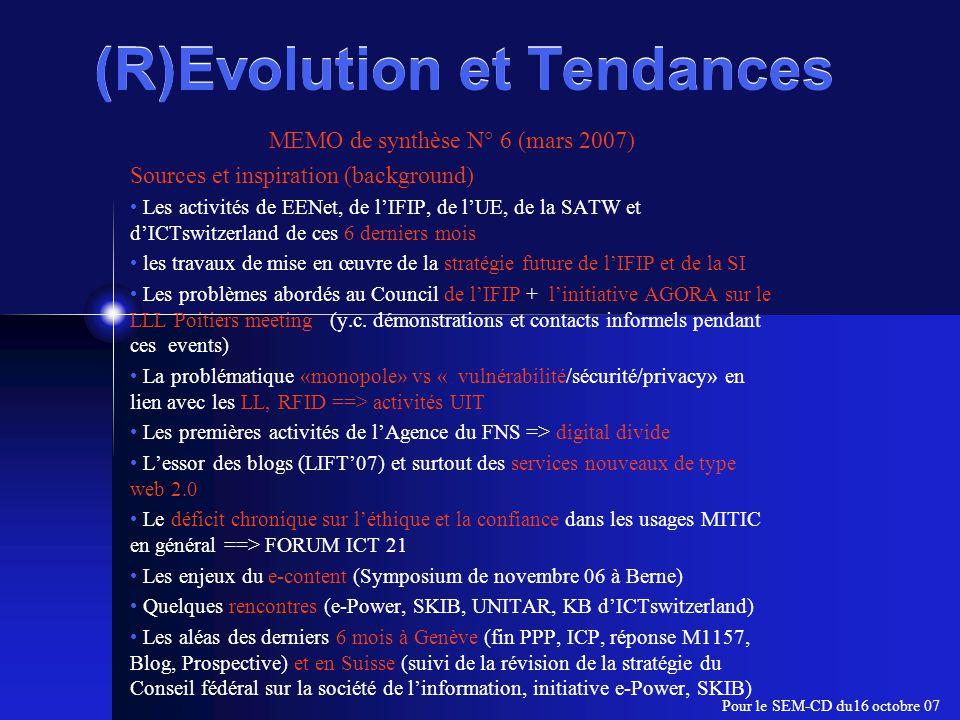 (R)Evolution et Tendances MEMO de synthèse N° 6 (mars 2007) SEM-PE Invariants incontournables (Mise à jour cf Memo N°1 à 5) 1.Info/Monde statique vs Info/Monde dynamique 2.Société informatique vs Société de l'Information 3.Structures arborescetes vs Réseaux cohabitation difficile 4.Presque toutes les problématiques du WSIS se concluent par « la solution est dans l'éducation et un peu d'éthique» 5.Effets de la révision de la stratégie du Conseil fédéral (janvier 2006) pour la Société de l'information ELABORATION des « stratégies » : e-gov et e-health) Le concept de société de l'information mérite explicitation ==> FORUM ICT 21 6.Place du système éducatif dans la société (ENFIN on voit les premières décisions à Genève Réponse M1157 et sur le plan suisse STRATEGIE CDIP ) 7.Fractures numériques (FNS) avec toutes ses composantes (N/S-> Europe -> autres formes : wifi, web 2.0, augmentation de la complexité => augmentation de la vulnérabilité) 8.Pilotage & Leadership (Vision et Stratégie first cf.