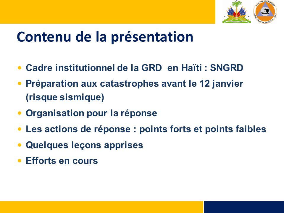 Contenu de la présentation Cadre institutionnel de la GRD en Haïti : SNGRD Préparation aux catastrophes avant le 12 janvier (risque sismique) Organisation pour la réponse Les actions de réponse : points forts et points faibles Quelques leçons apprises Efforts en cours